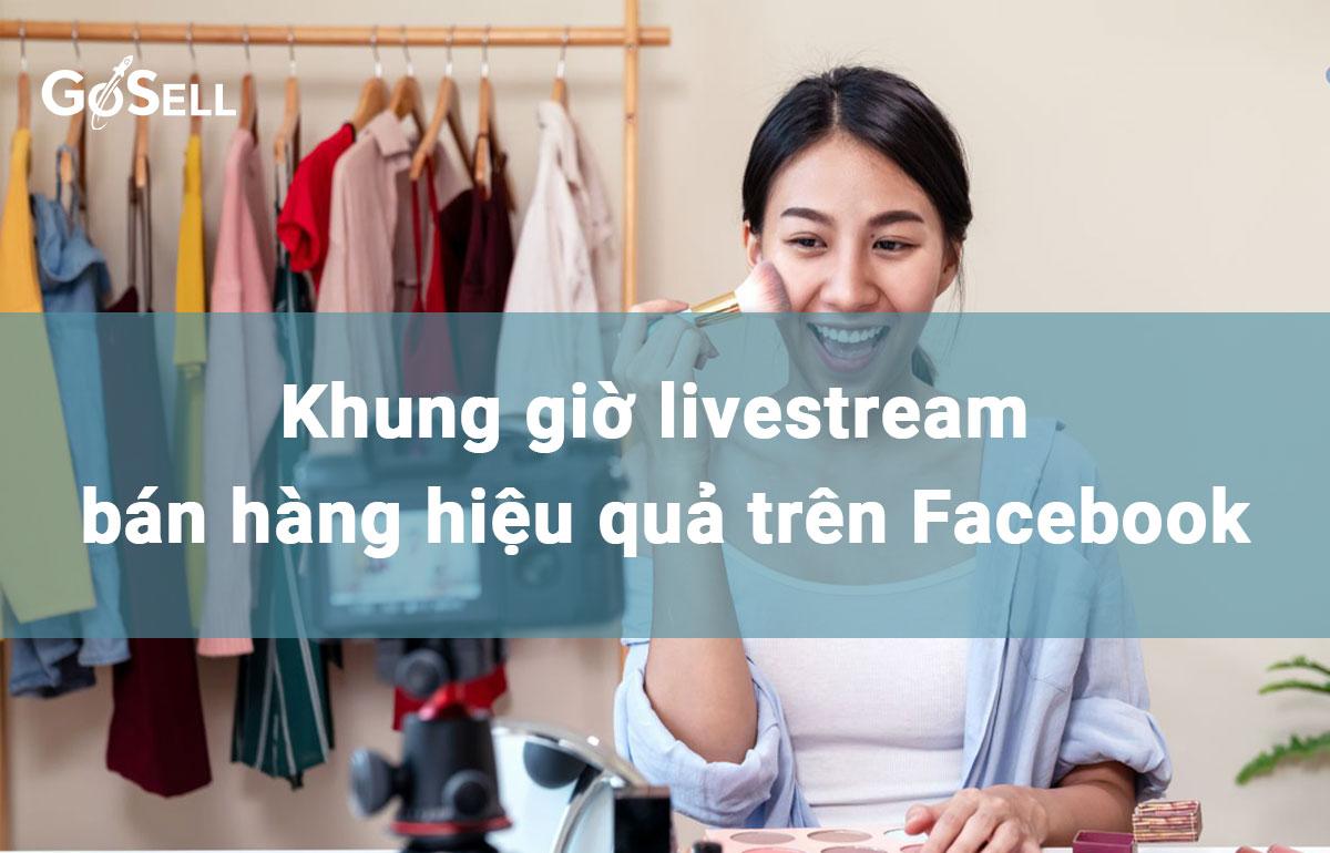 Khung giờ livestream bán hàng hiệu quả trên Facebook
